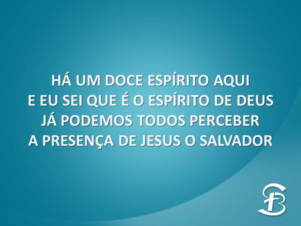 HÁ UM DOCE ESPÍRITO AQUI E EU SEI QUE É O ESPÍRITO DE DEUS JÁ PODEMOS TODOS PERCEBER A PRESENÇA DE JESUS O SALVADOR