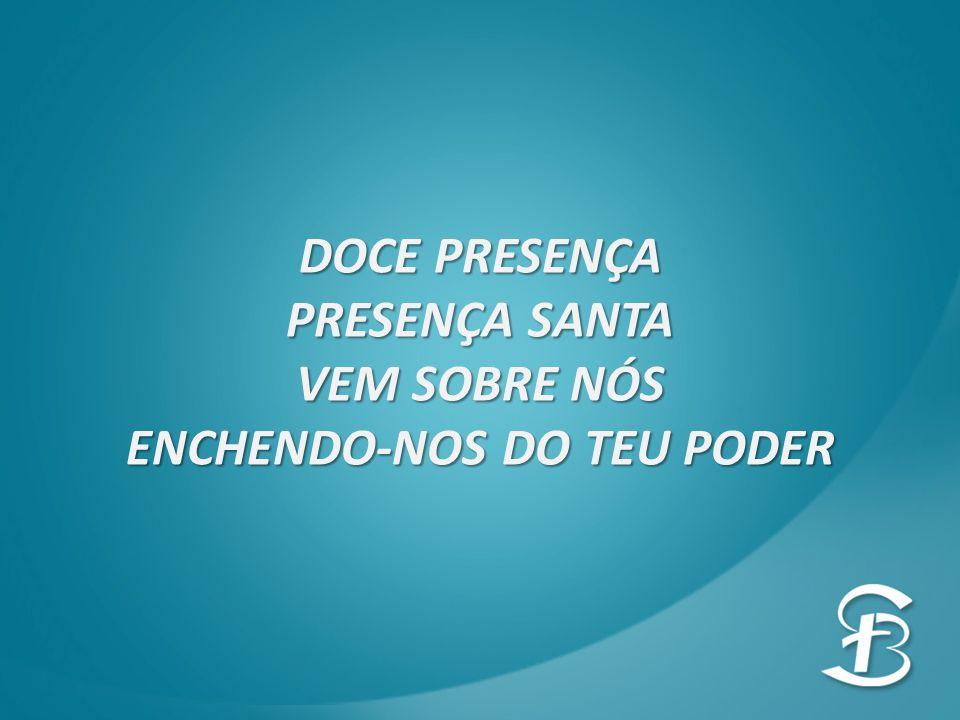 DOCE PRESENÇA PRESENÇA SANTA VEM SOBRE NÓS ENCHENDO-NOS DO TEU PODER