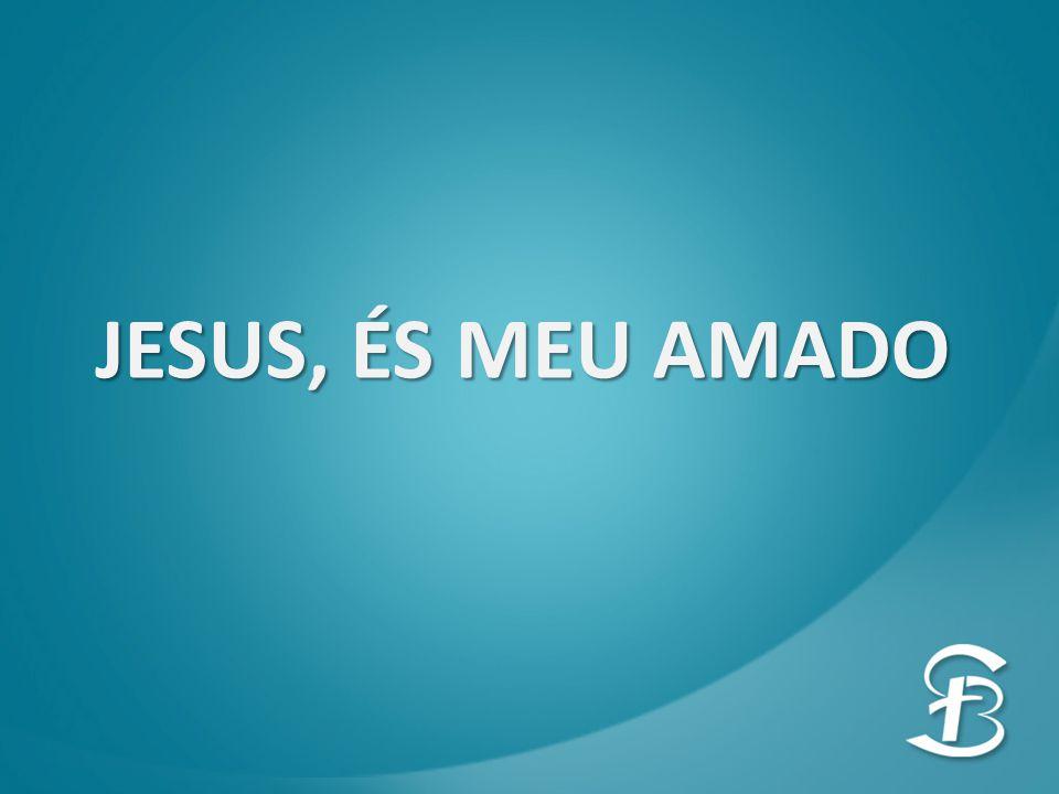 JESUS, ÉS MEU AMADO