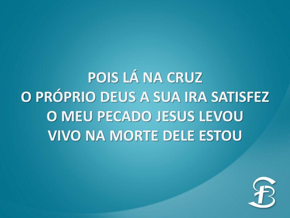POIS LÁ NA CRUZ O PRÓPRIO DEUS A SUA IRA SATISFEZ O MEU PECADO JESUS LEVOU VIVO NA MORTE DELE ESTOU