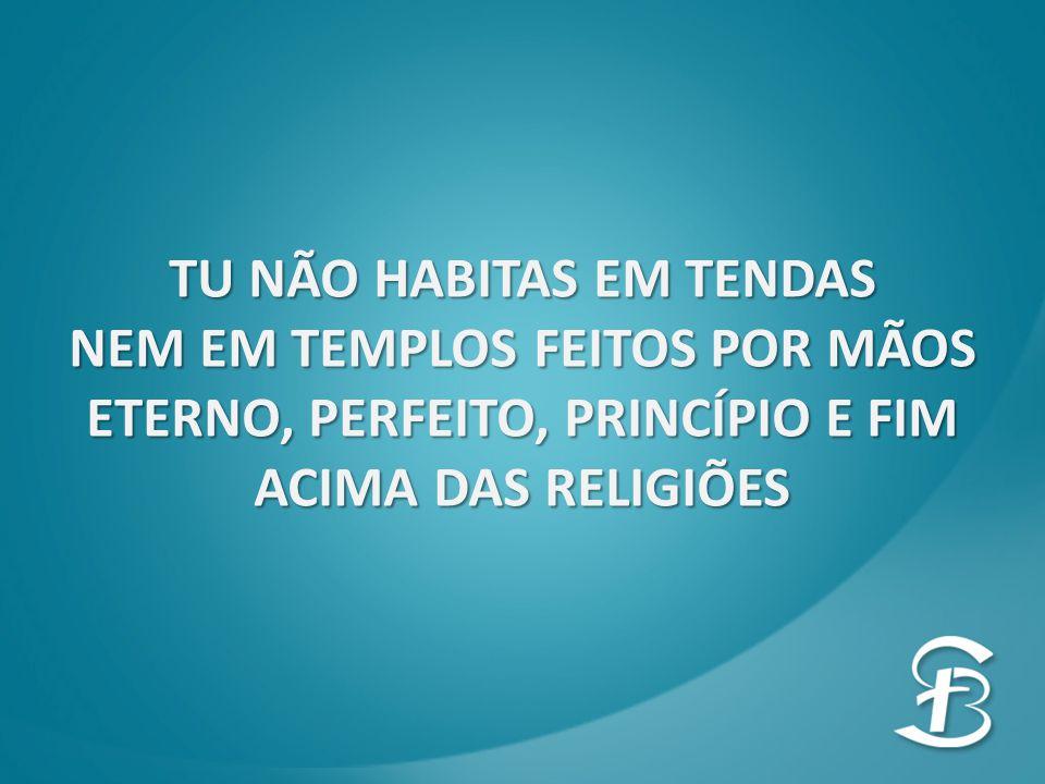 TU NÃO HABITAS EM TENDAS NEM EM TEMPLOS FEITOS POR MÃOS ETERNO, PERFEITO, PRINCÍPIO E FIM ACIMA DAS RELIGIÕES