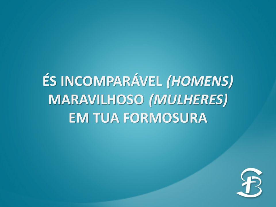ÉS INCOMPARÁVEL (HOMENS) MARAVILHOSO (MULHERES) EM TUA FORMOSURA