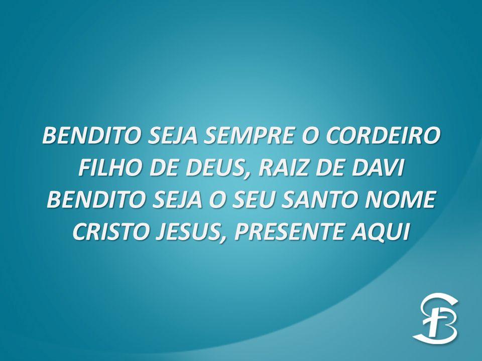 BENDITO SEJA SEMPRE O CORDEIRO FILHO DE DEUS, RAIZ DE DAVI BENDITO SEJA O SEU SANTO NOME CRISTO JESUS, PRESENTE AQUI