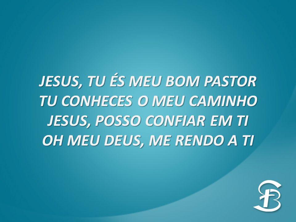 JESUS, TU ÉS MEU BOM PASTOR TU CONHECES O MEU CAMINHO JESUS, POSSO CONFIAR EM TI OH MEU DEUS, ME RENDO A TI