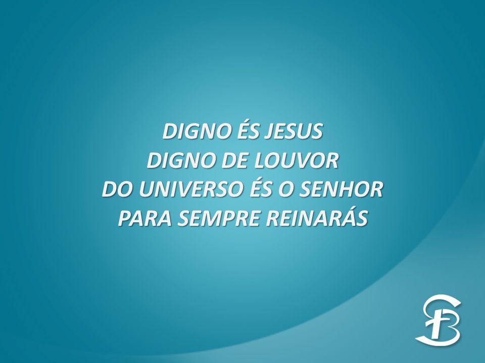 DIGNO ÉS JESUS DIGNO DE LOUVOR DO UNIVERSO ÉS O SENHOR PARA SEMPRE REINARÁS