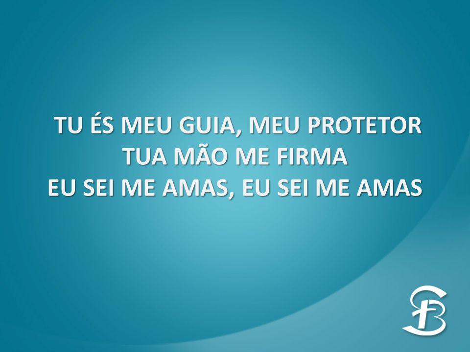 TU ÉS MEU GUIA, MEU PROTETOR TU ÉS MEU GUIA, MEU PROTETOR TUA MÃO ME FIRMA EU SEI ME AMAS, EU SEI ME AMAS