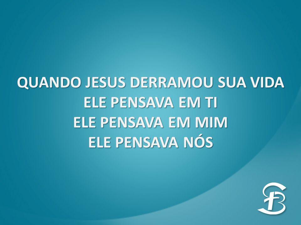 QUANDO JESUS DERRAMOU SUA VIDA ELE PENSAVA EM TI ELE PENSAVA EM MIM ELE PENSAVA NÓS