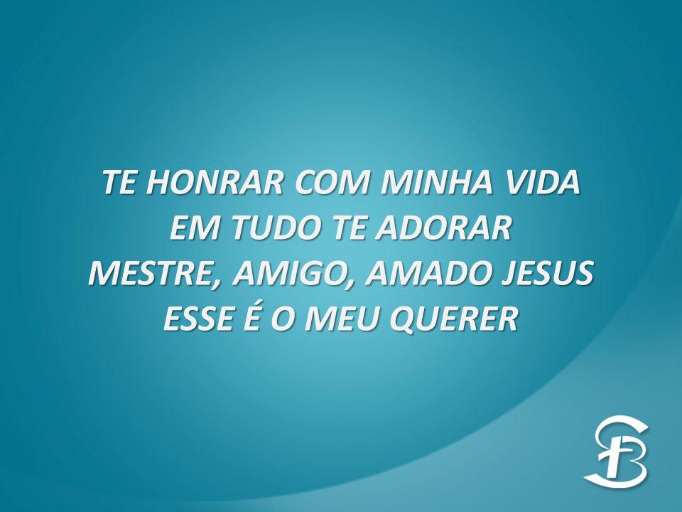 TE HONRAR COM MINHA VIDA EM TUDO TE ADORAR MESTRE, AMIGO, AMADO JESUS ESSE É O MEU QUERER
