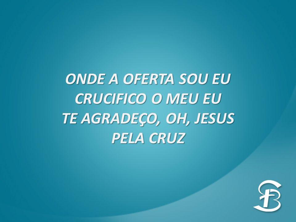 ONDE A OFERTA SOU EU CRUCIFICO O MEU EU TE AGRADEÇO, OH, JESUS PELA CRUZ