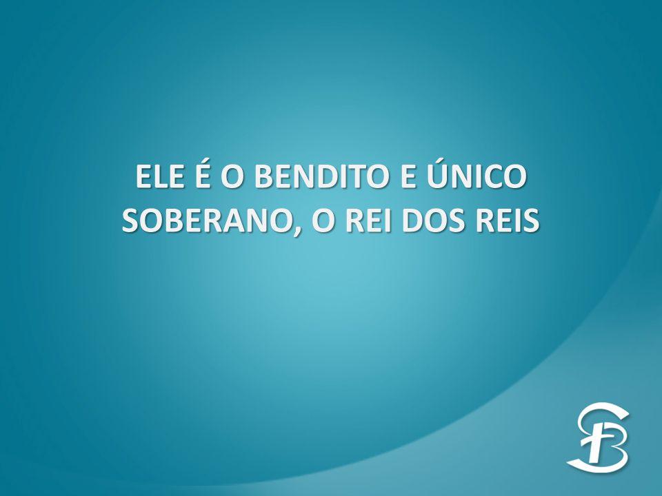 ELE É O BENDITO E ÚNICO SOBERANO, O REI DOS REIS