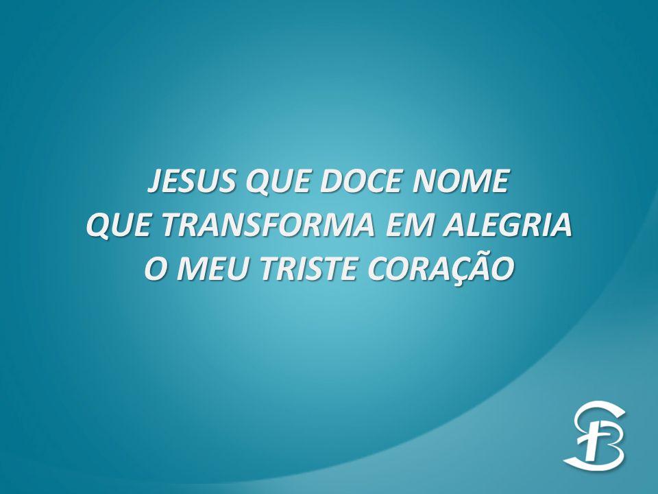 JESUS QUE DOCE NOME QUE TRANSFORMA EM ALEGRIA O MEU TRISTE CORAÇÃO