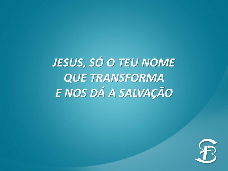 JESUS, SÓ O TEU NOME QUE TRANSFORMA E NOS DÁ A SALVAÇÃO