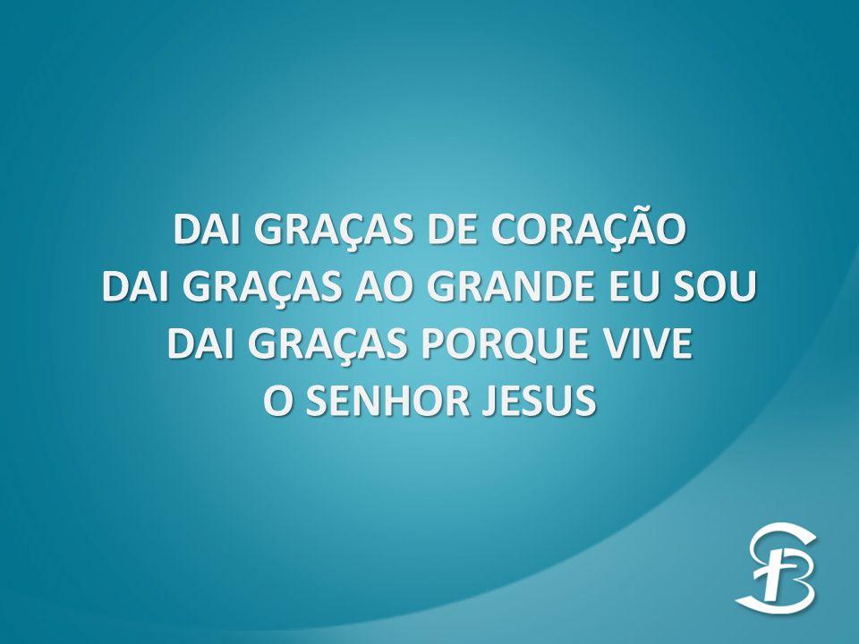 DAI GRAÇAS DE CORAÇÃO DAI GRAÇAS AO GRANDE EU SOU DAI GRAÇAS PORQUE VIVE O SENHOR JESUS