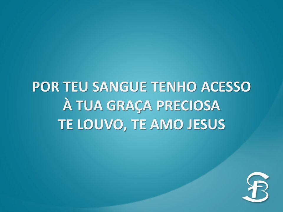POR TEU SANGUE TENHO ACESSO À TUA GRAÇA PRECIOSA TE LOUVO, TE AMO JESUS