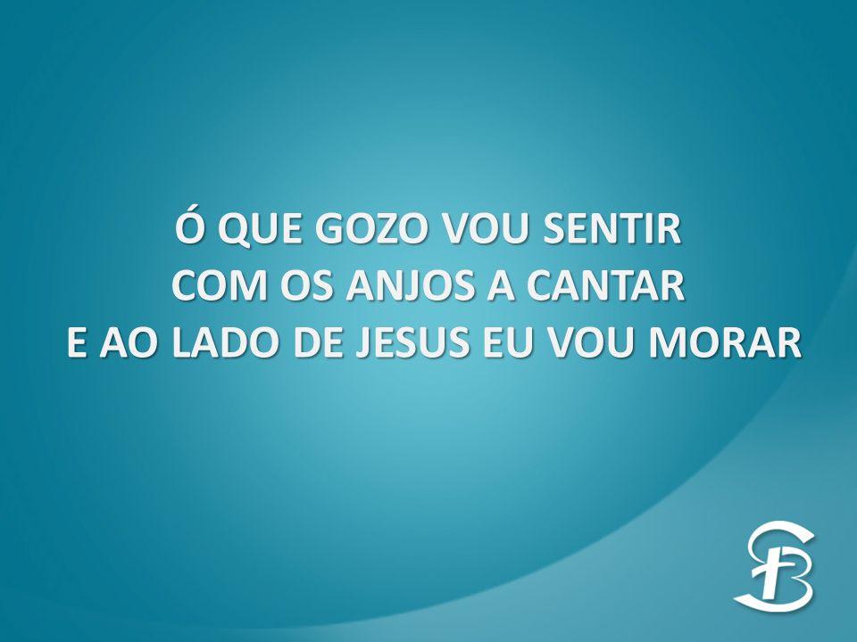 Ó QUE GOZO VOU SENTIR COM OS ANJOS A CANTAR E AO LADO DE JESUS EU VOU MORAR E AO LADO DE JESUS EU VOU MORAR