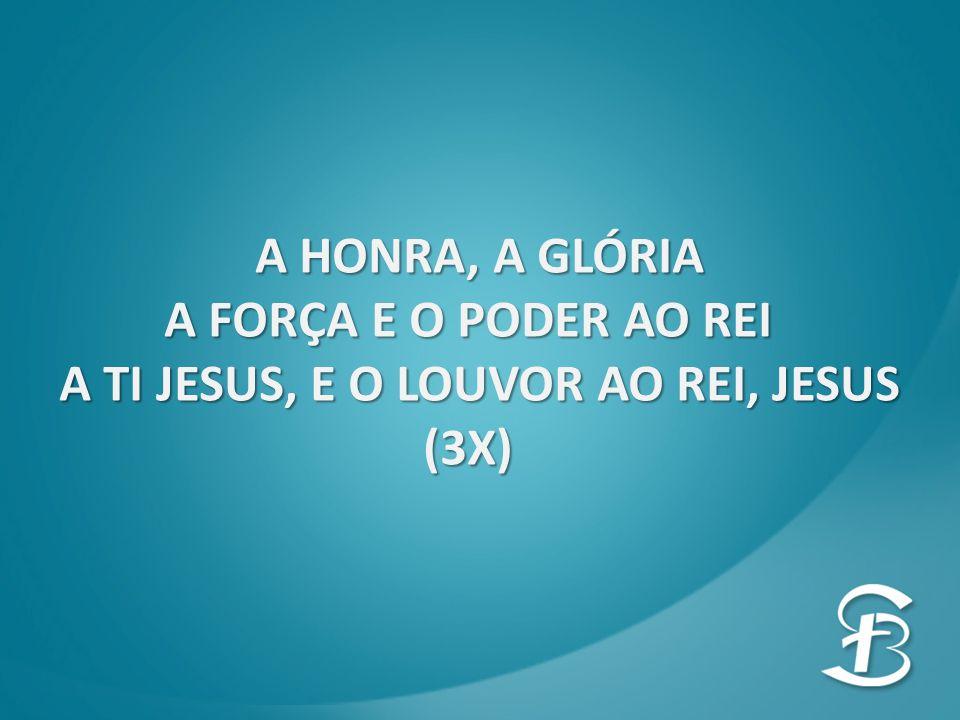 A HONRA, A GLÓRIA A FORÇA E O PODER AO REI A FORÇA E O PODER AO REI A TI JESUS, E O LOUVOR AO REI, JESUS (3X)