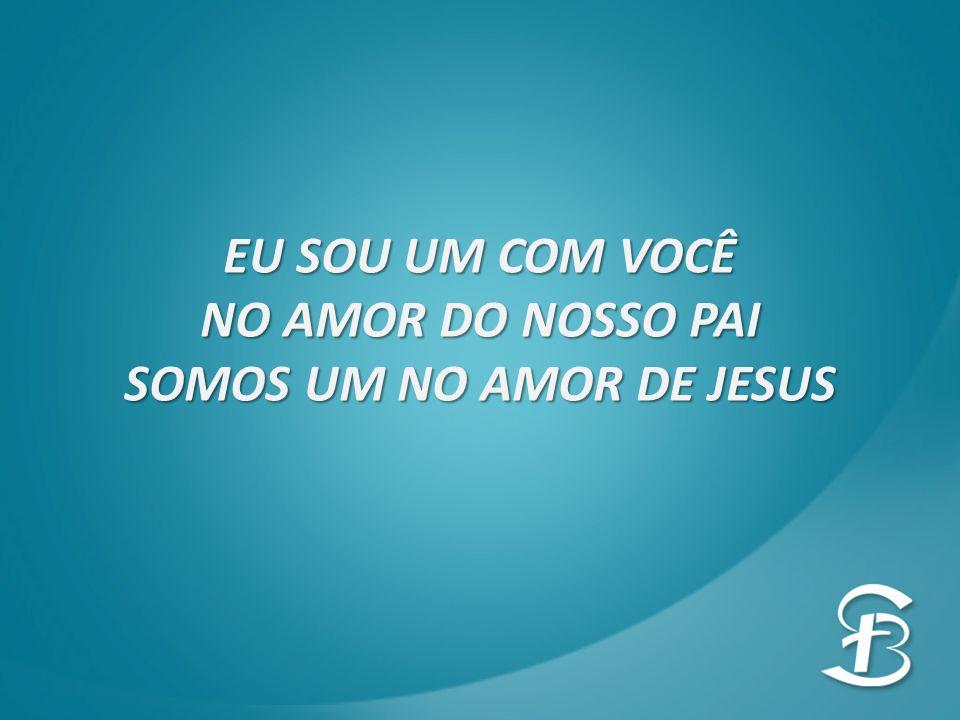 EU SOU UM COM VOCÊ NO AMOR DO NOSSO PAI SOMOS UM NO AMOR DE JESUS