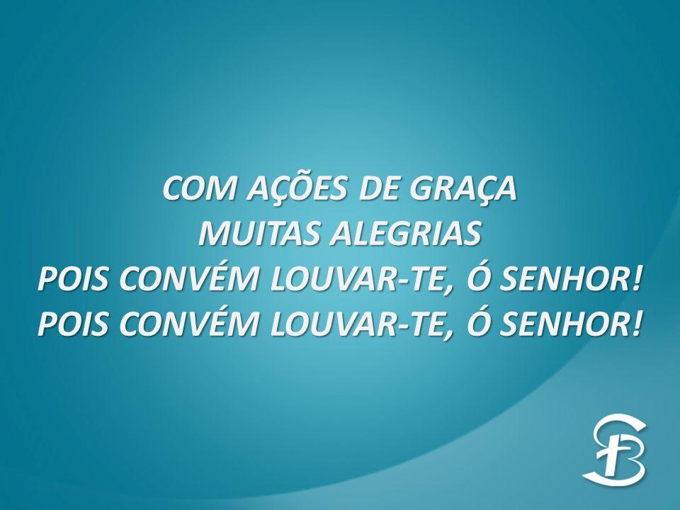 COM AÇÕES DE GRAÇA MUITAS ALEGRIAS POIS CONVÉM LOUVAR-TE, Ó SENHOR!