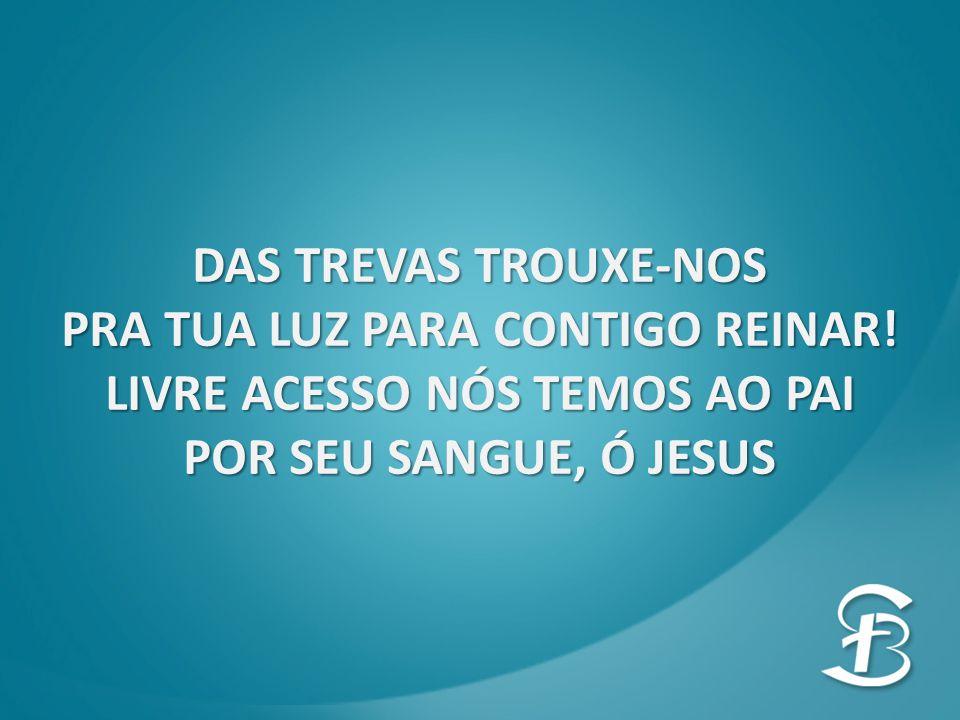 DAS TREVAS TROUXE-NOS PRA TUA LUZ PARA CONTIGO REINAR! LIVRE ACESSO NÓS TEMOS AO PAI POR SEU SANGUE, Ó JESUS