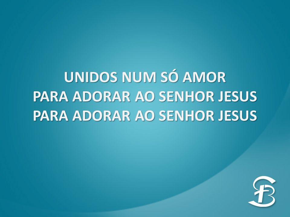 UNIDOS NUM SÓ AMOR PARA ADORAR AO SENHOR JESUS