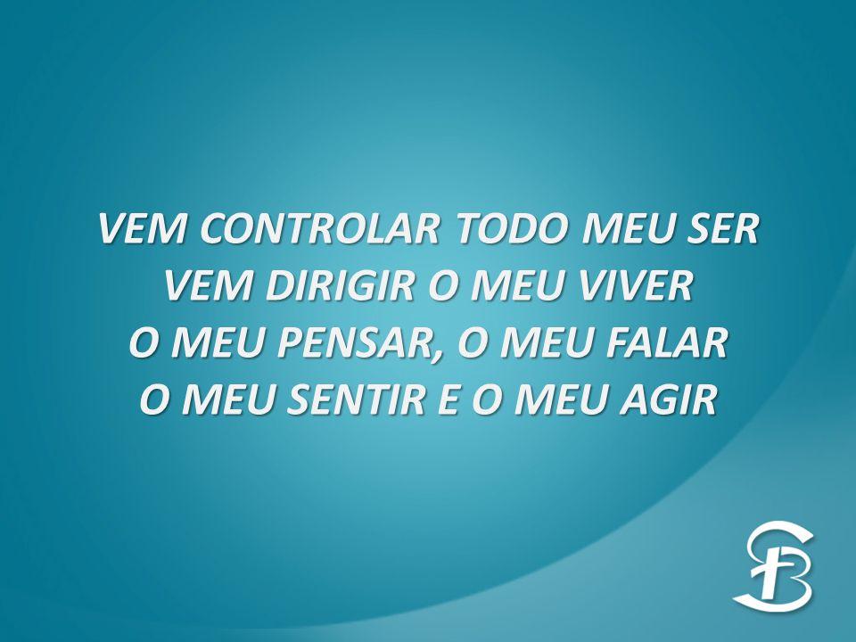 VEM CONTROLAR TODO MEU SER VEM DIRIGIR O MEU VIVER O MEU PENSAR, O MEU FALAR O MEU SENTIR E O MEU AGIR