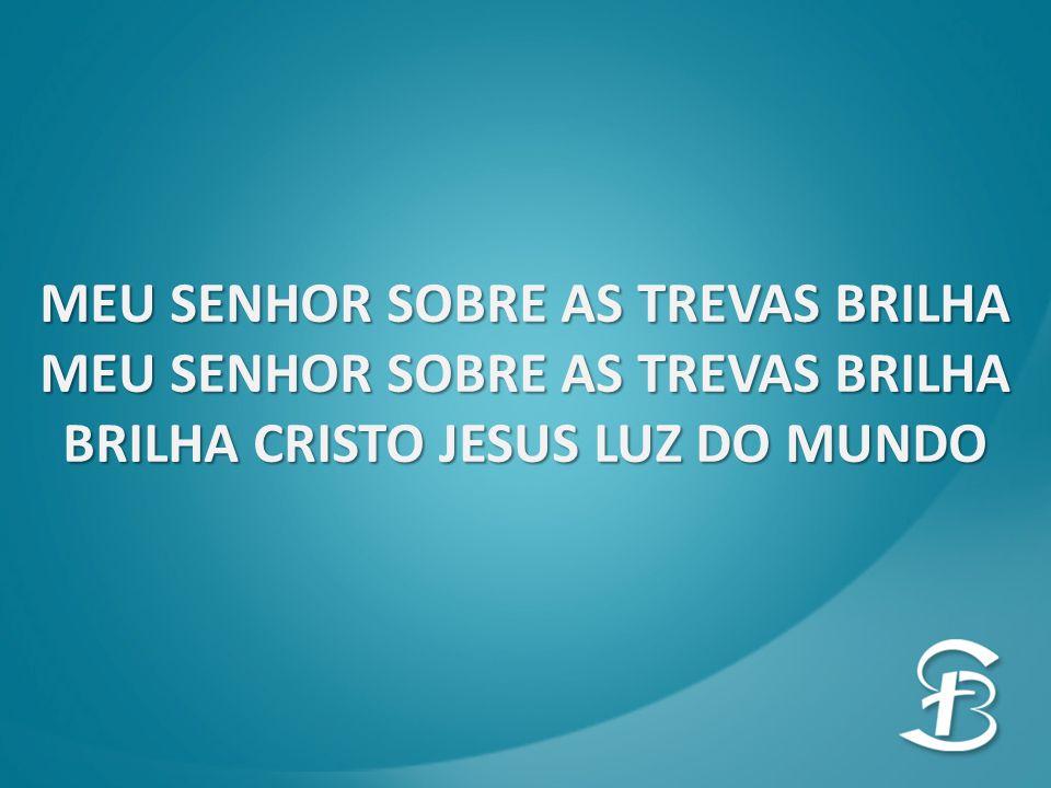 MEU SENHOR SOBRE AS TREVAS BRILHA BRILHA CRISTO JESUS LUZ DO MUNDO