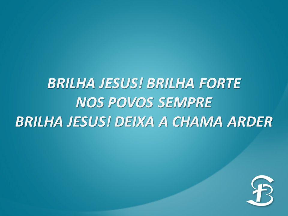 BRILHA JESUS! BRILHA FORTE NOS POVOS SEMPRE BRILHA JESUS! DEIXA A CHAMA ARDER
