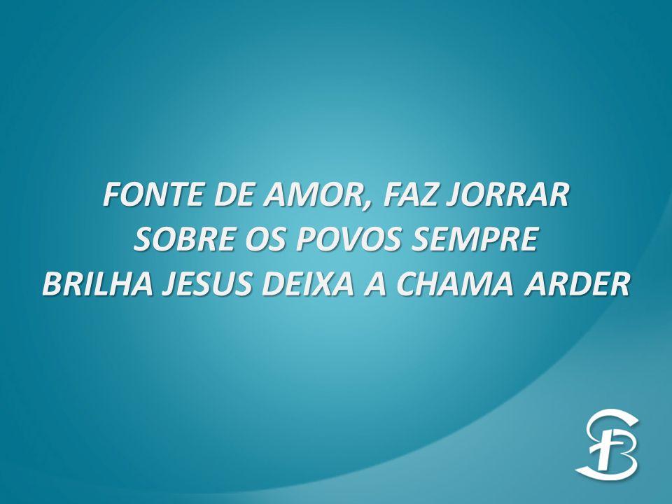 FONTE DE AMOR, FAZ JORRAR SOBRE OS POVOS SEMPRE BRILHA JESUS DEIXA A CHAMA ARDER