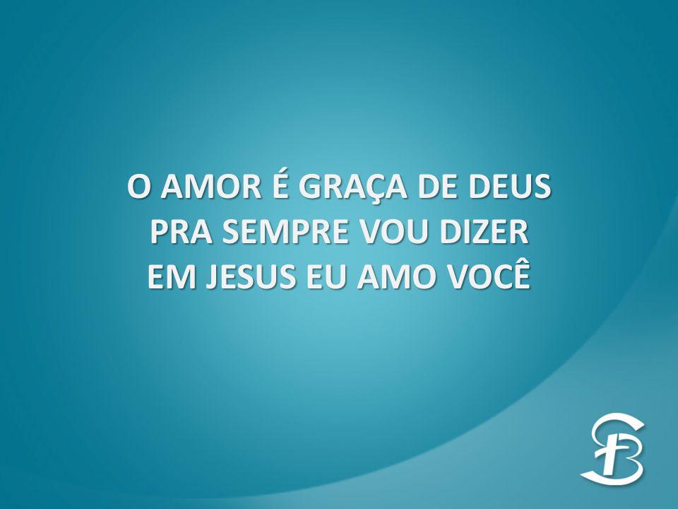 O AMOR É GRAÇA DE DEUS PRA SEMPRE VOU DIZER EM JESUS EU AMO VOCÊ