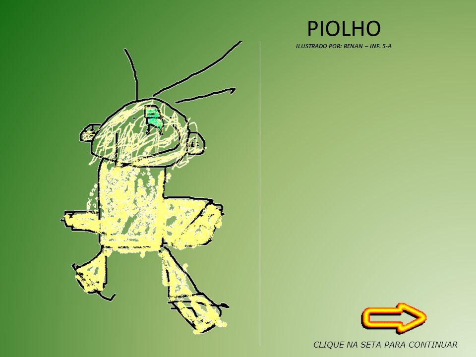 PIOLHO ILUSTRADO POR: RENAN – INF. 5-A CLIQUE NA SETA PARA CONTINUAR
