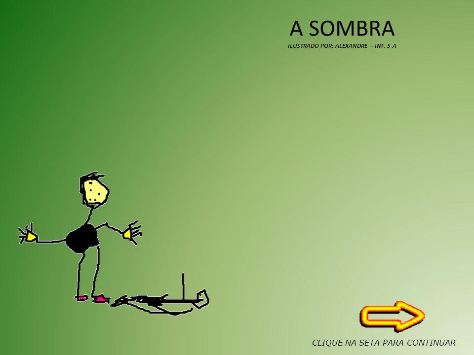 A SOMBRA ILUSTRADO POR: ALEXANDRE – INF. 5-A CLIQUE NA SETA PARA CONTINUAR