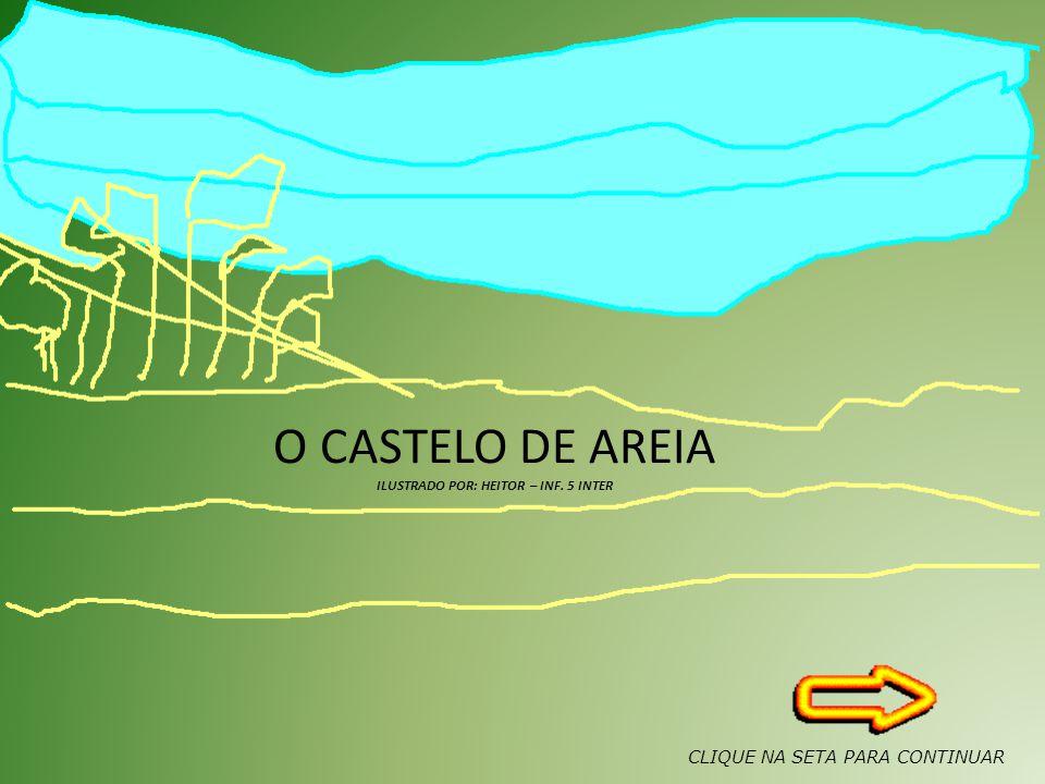 O CASTELO DE AREIA ILUSTRADO POR: HEITOR – INF. 5 INTER CLIQUE NA SETA PARA CONTINUAR