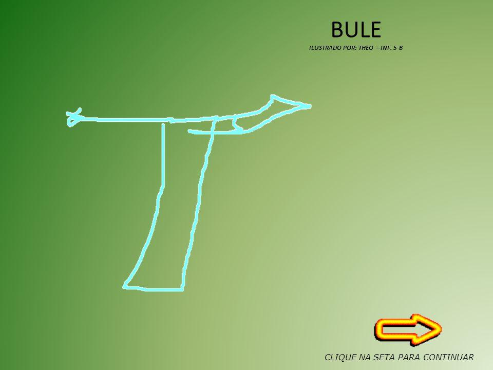 BULE ILUSTRADO POR: THEO – INF. 5-B CLIQUE NA SETA PARA CONTINUAR