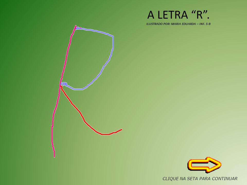 A LETRA R. ILUSTRADO POR: MARIA EDUARDA – INF. 5-B CLIQUE NA SETA PARA CONTINUAR