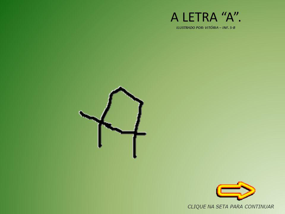 A LETRA A. ILUSTRADO POR: VITÓRIA – INF. 5-B CLIQUE NA SETA PARA CONTINUAR