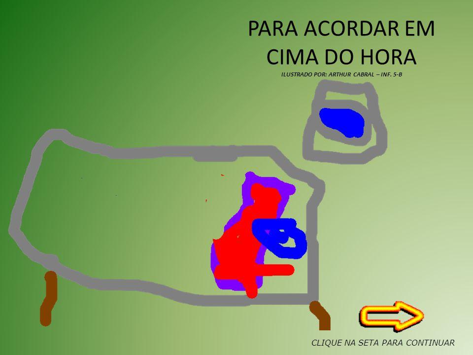PARA ACORDAR EM CIMA DO HORA ILUSTRADO POR: ARTHUR CABRAL – INF. 5-B CLIQUE NA SETA PARA CONTINUAR