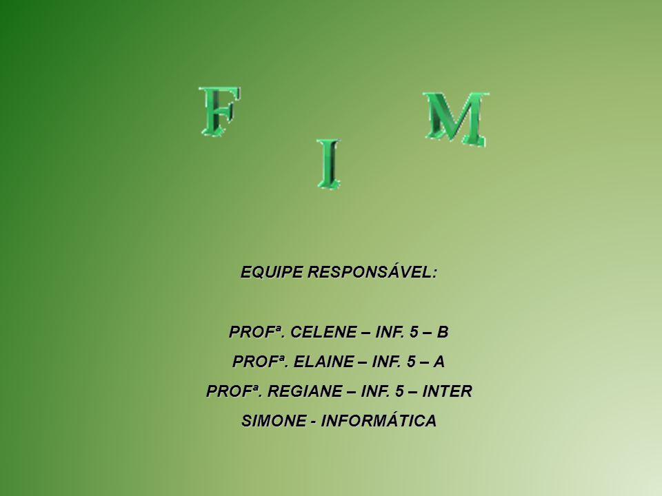 EQUIPE RESPONSÁVEL: PROFª. CELENE – INF. 5 – B PROFª. ELAINE – INF. 5 – A PROFª. REGIANE – INF. 5 – INTER SIMONE - INFORMÁTICA
