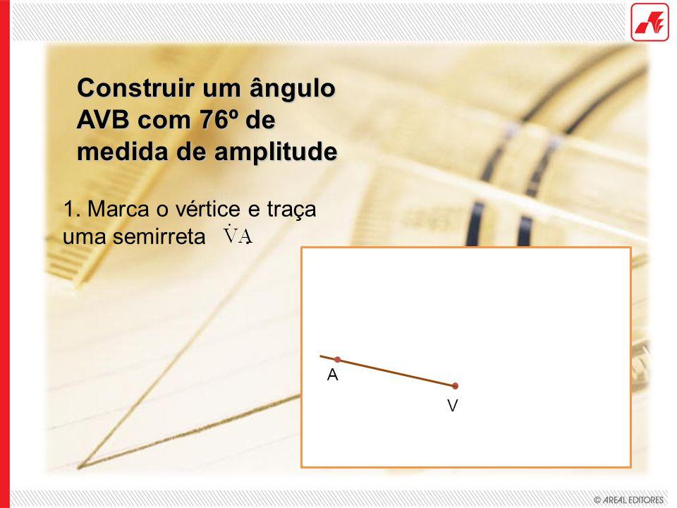 Construir um ângulo AVB com 76º de medida de amplitude 1. Marca o vértice e traça uma semirreta. V A
