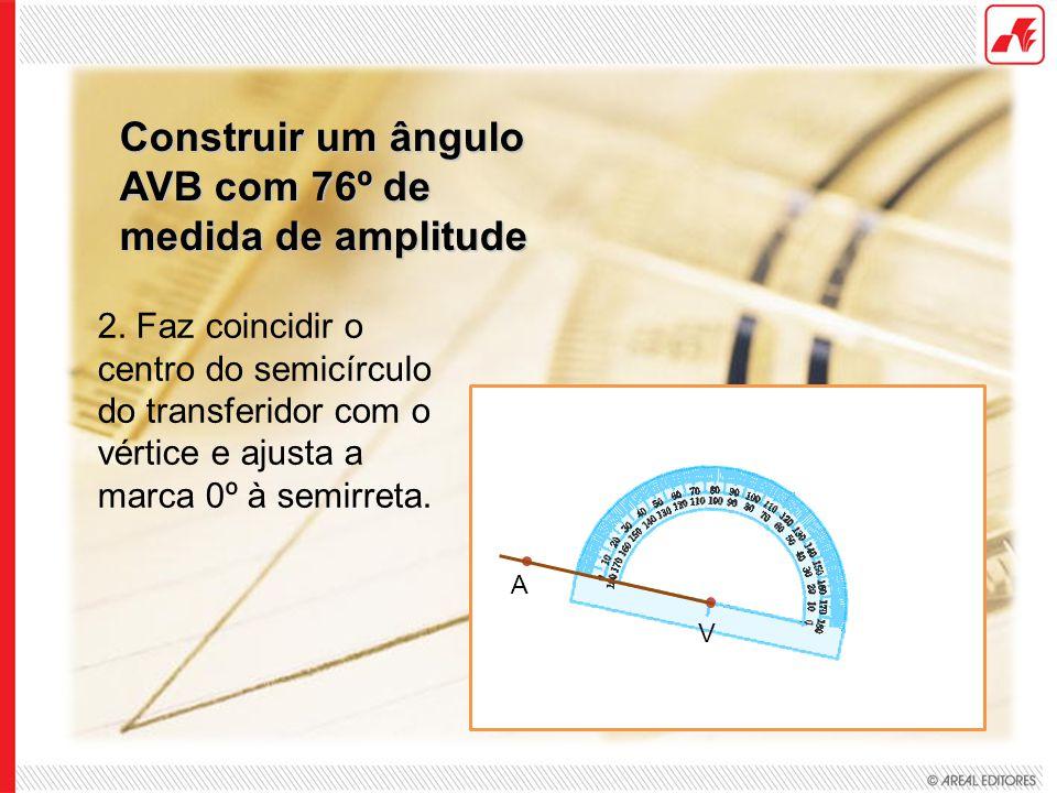 Construir um ângulo AVB com 76º de medida de amplitude 2. Faz coincidir o centro do semicírculo do transferidor com o vértice e ajusta a marca 0º à se