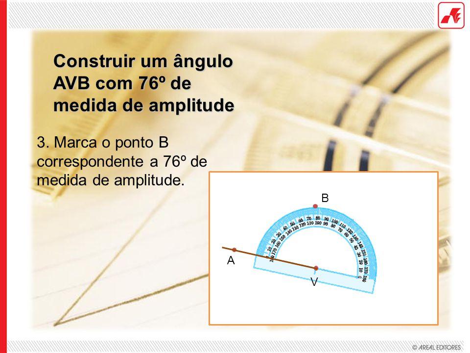 Construir um ângulo AVB com 76º de medida de amplitude 3. Marca o ponto B correspondente a 76º de medida de amplitude. V A B