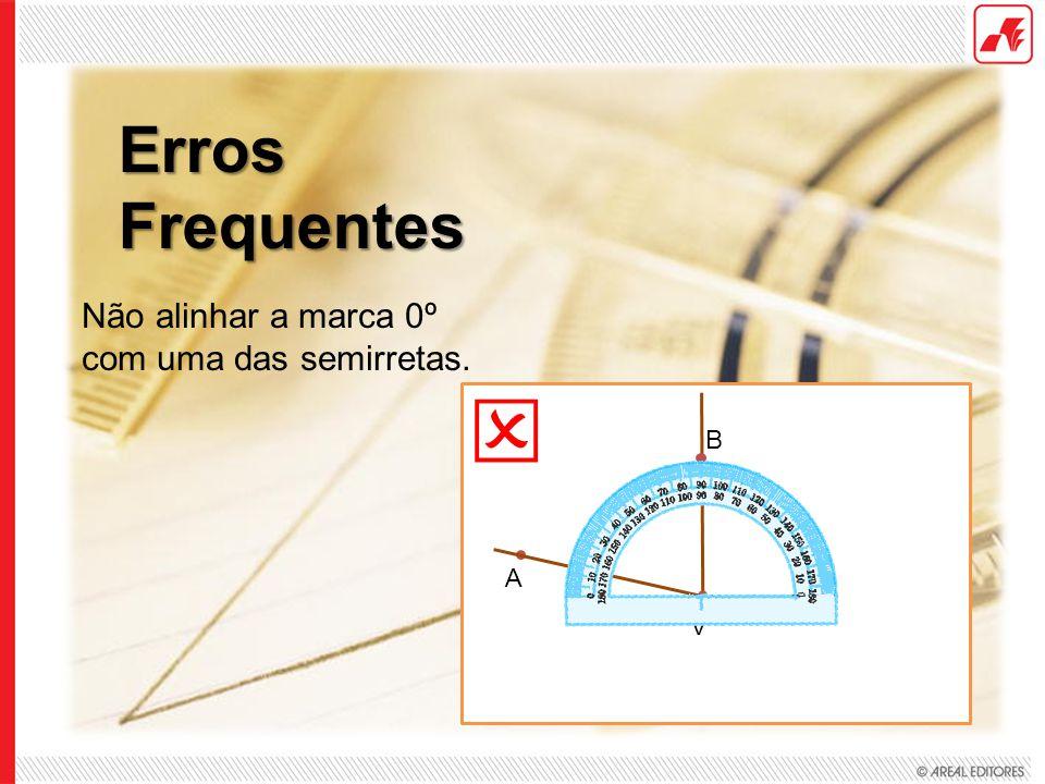 Erros Frequentes V A B Não alinhar a marca 0º com uma das semirretas.