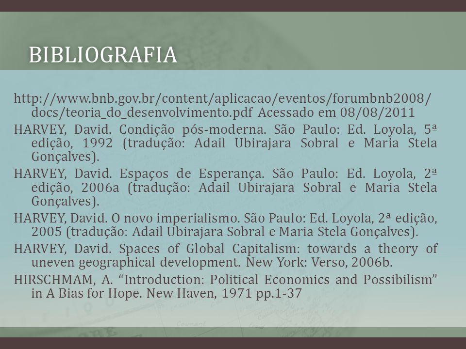 BIBLIOGRAFIA http://www.bnb.gov.br/content/aplicacao/eventos/forumbnb2008/ docs/teoria_do_desenvolvimento.pdf Acessado em 08/08/2011 HARVEY, David. Co