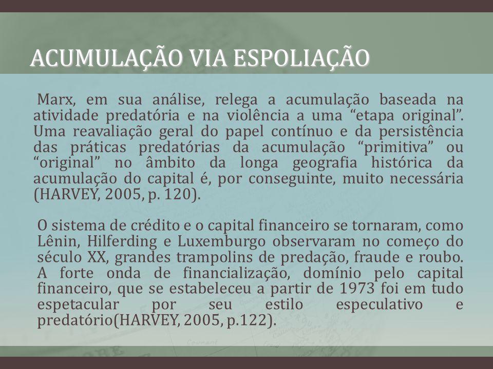 ACUMULAÇÃO VIA ESPOLIAÇÃO A acumulação de capital por meio da espoliação é uma condição necessária para a sobrevivência do capitalismo, pois por meio dela as crises de sobreacumulação inerentes ao próprio sistema podem ser, pelo menos por algum tempo, superadas.