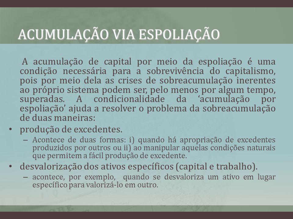 ACUMULAÇÃO VIA ESPOLIAÇÃO A acumulação de capital por meio da espoliação é uma condição necessária para a sobrevivência do capitalismo, pois por meio