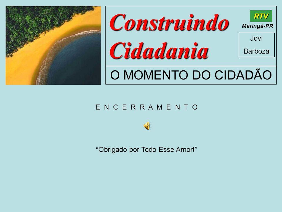 Construindo Cidadania Jovi Barboza O MOMENTO DO CIDADÃO RTV Maringá-PR E N C E R R A M E N T O Obrigado por Todo Esse Amor!