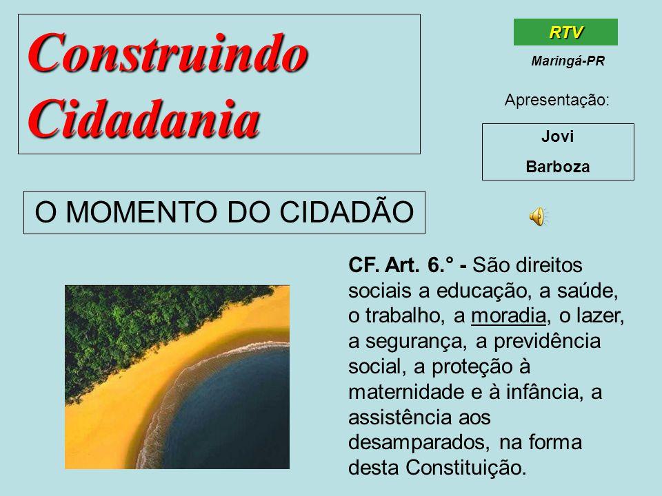 Construindo Cidadania Jovi Barboza O MOMENTO DO CIDADÃO RTV Maringá-PR Apresentação: CF. Art. 6.° - São direitos sociais a educação, a saúde, o trabal