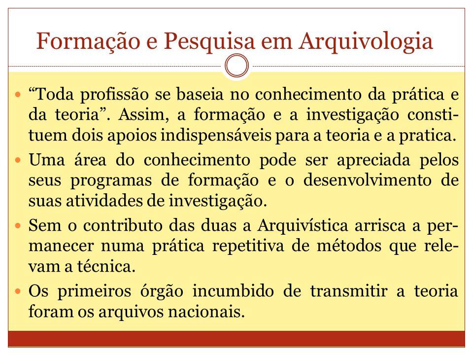 Formação e Pesquisa em Arquivologia Toda profissão se baseia no conhecimento da prática e da teoria. Assim, a formação e a investigação consti- tuem d