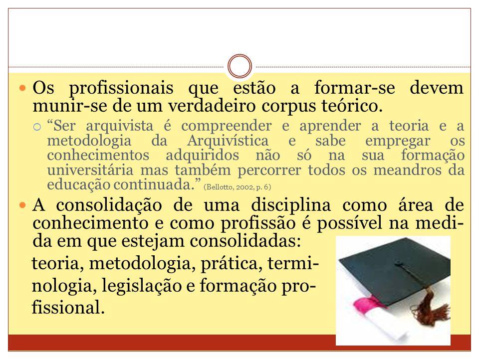 Os profissionais que estão a formar-se devem munir-se de um verdadeiro corpus teórico. Ser arquivista é compreender e aprender a teoria e a metodologi