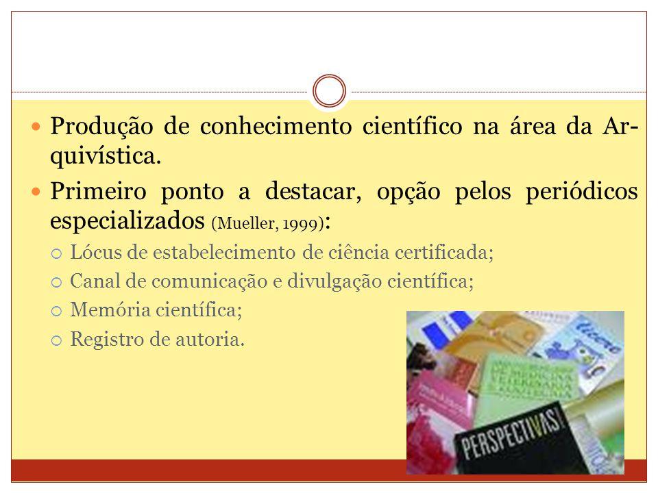 Produção de conhecimento científico na área da Ar- quivística. Primeiro ponto a destacar, opção pelos periódicos especializados (Mueller, 1999) : Lócu