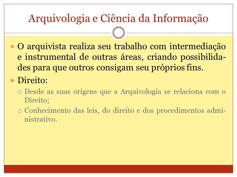 Arquivologia e Ciência da Informação O arquivista realiza seu trabalho com intermediação e instrumental de outras áreas, criando possibilida- des para